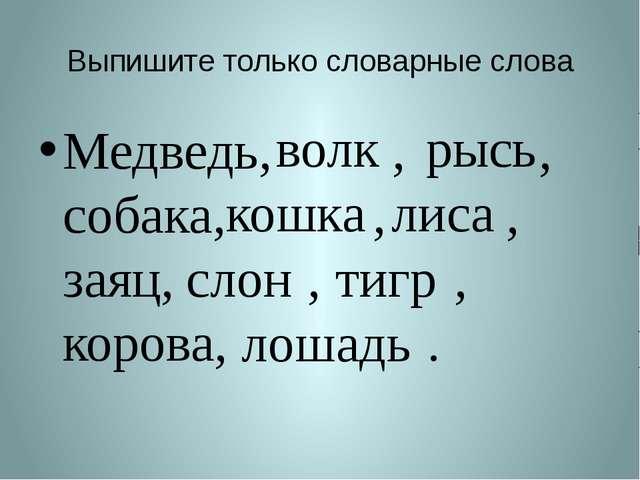Выпишите только словарные слова Медведь, , , собака, , , заяц, , , корова, ....