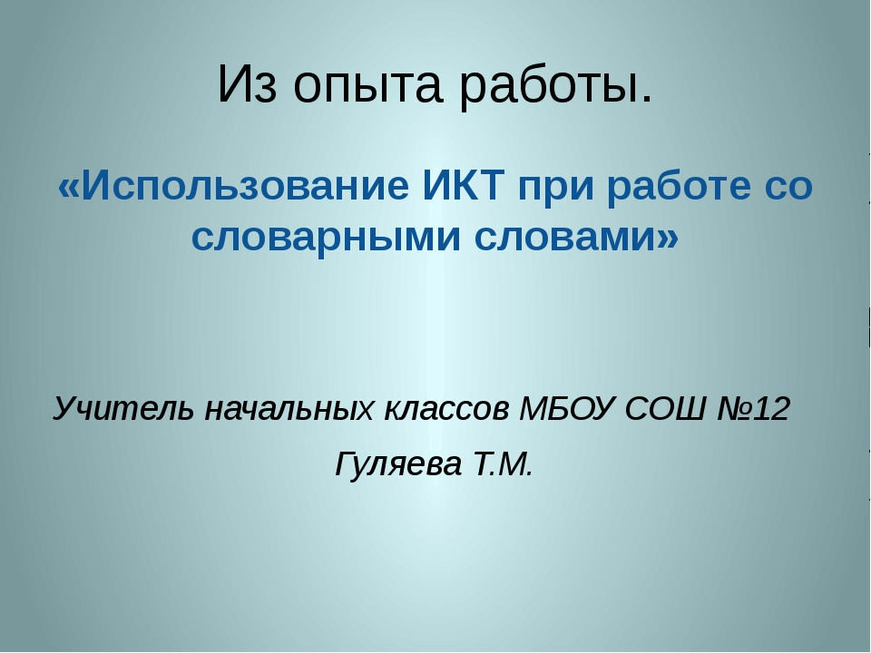 Из опыта работы. «Использование ИКТ при работе со словарными словами» Учитель...