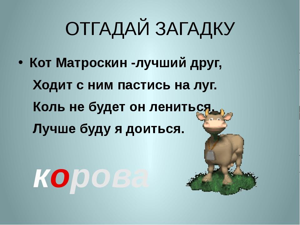 ОТГАДАЙ ЗАГАДКУ Кот Матроскин -лучший друг, Ходит с ним пастись на луг. Коль...