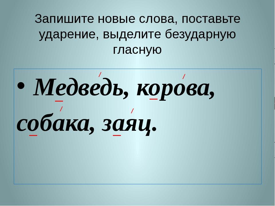 Запишите новые слова, поставьте ударение, выделите безударную гласную Медведь...