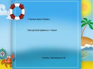 «Гласные звуки и буквы» Урок русской грамоты в 1 классе Учитель: Сингатулина