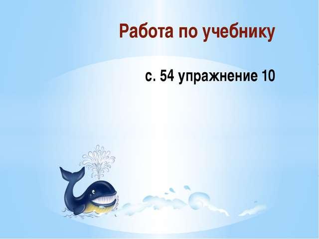 Работа по учебнику с. 54 упражнение 10