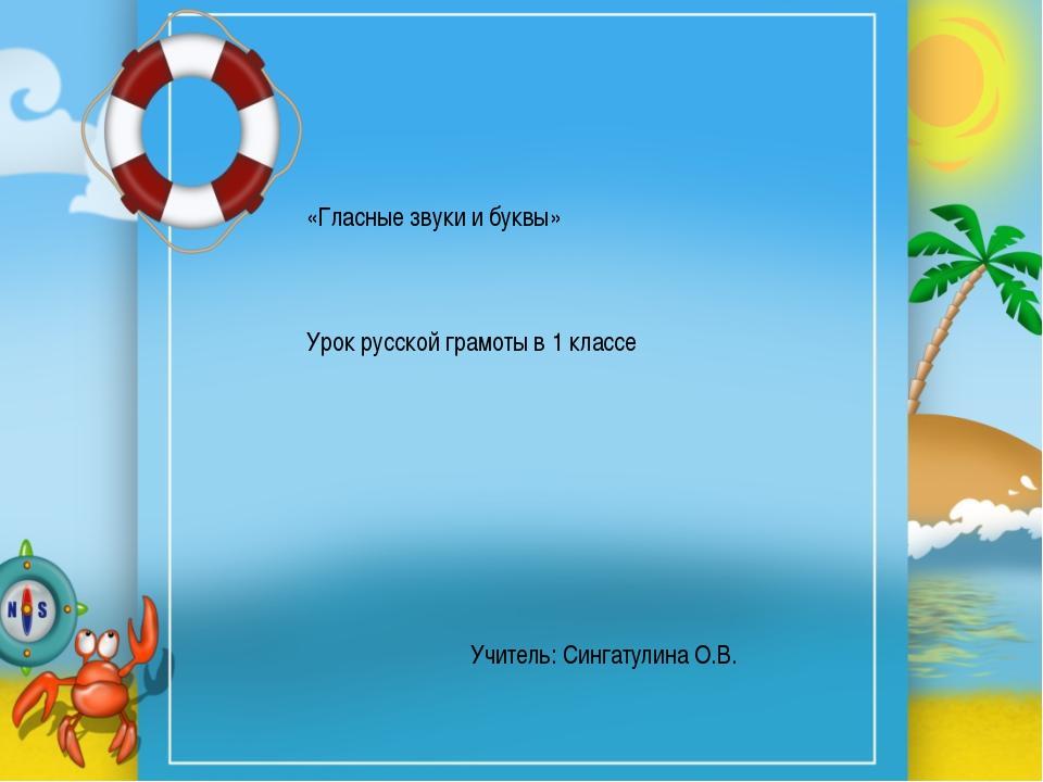 «Гласные звуки и буквы» Урок русской грамоты в 1 классе Учитель: Сингатулина...