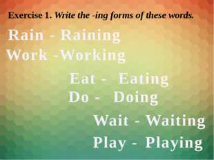 Exercise 1. Write the -ing forms of these words. Rain - Work - Raining Workin