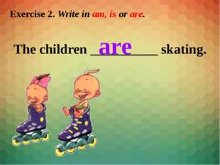 Exercise 2. Write in am, is or are. The children __________ skating. are