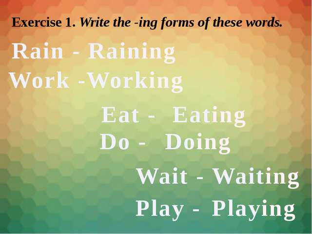 Exercise 1. Write the -ing forms of these words. Rain - Work - Raining Workin...