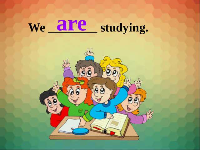 We ________ studying. are