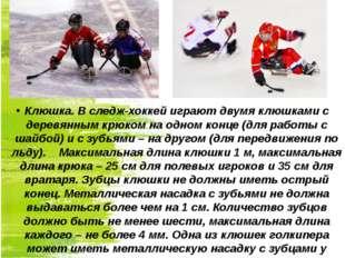 Клюшка. В следж-хоккей играют двумя клюшками с деревянным крюком на одном кон