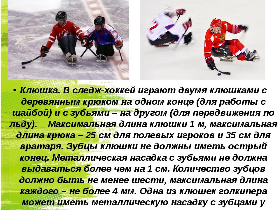 Клюшка. В следж-хоккей играют двумя клюшками с деревянным крюком на одном кон...