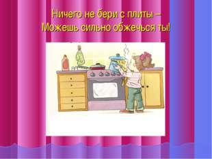 Ничего не бери с плиты – Можешь сильно обжечься ты!