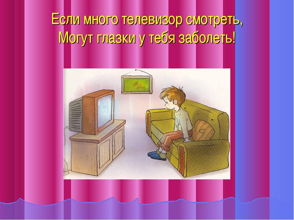 Если много телевизор смотреть, Могут глазки у тебя заболеть!