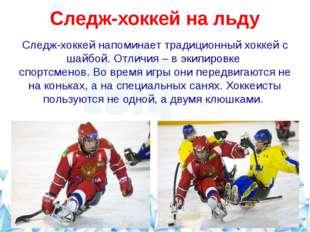Следж-хоккей на льду Следж-хоккей напоминает традиционный хоккей с шайбой. О
