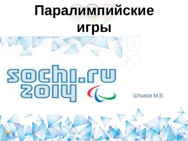 Презентация по физической культуре на тему quot Паралимпийские  Штыков М В Паралимпийские игры