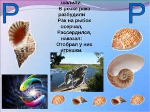 Рыбки резвые шалили, В речке рака разбудили Рак на рыбок осерчал, Рассердился