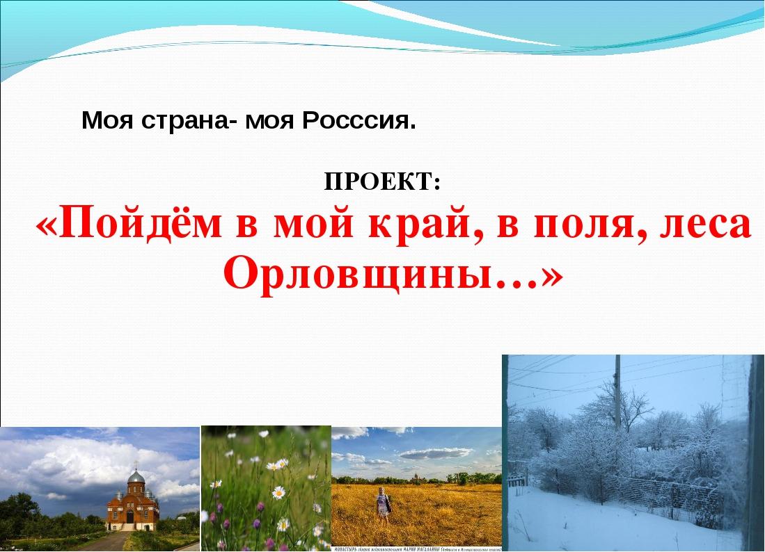 Моя страна- моя Росссия. ПРОЕКТ: «Пойдём в мой край, в поля, леса Орловщины…»
