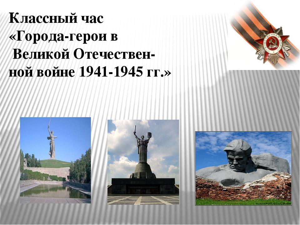 Классный час «Города-герои в Великой Отечествен- ной войне 1941-1945 гг.»