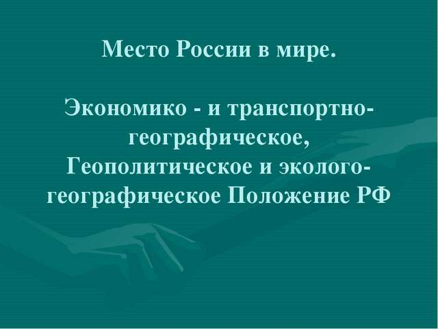 Место России в мире. Экономико - и транспортно-географическое, Геополитическ...