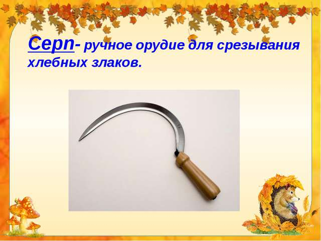Серп- ручное орудие для срезывания хлебных злаков.