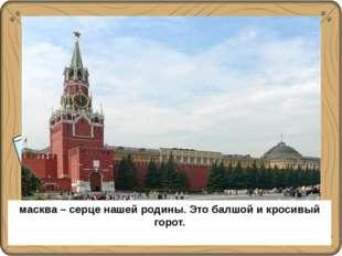 Москва – сердце нашей Родины. Это большой и красивый город. масква – серце н