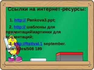 Ссылки на интернет-ресурсы: 1. http:// Pankova3.ppt; 2. http:// шаблоны для п