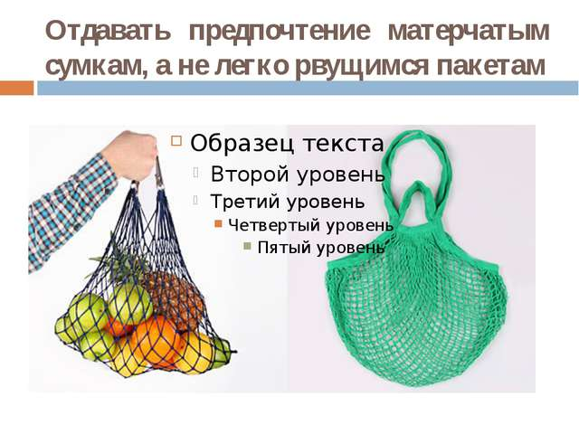 Отдавать предпочтение матерчатым сумкам, а не легко рвущимся пакетам