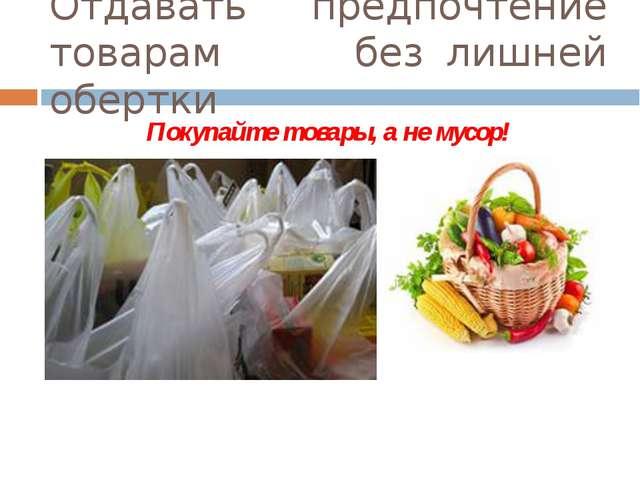 Отдавать предпочтение товарам      без лишней обертки Покупайте товары, а не...
