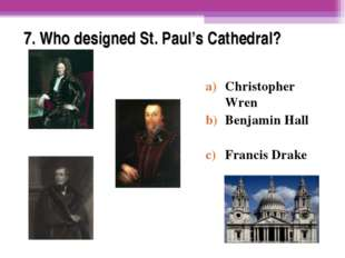 7. Who designed St. Paul's Cathedral? Christopher Wren Benjamin Hall Francis