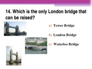 14. Which is the only London bridge that can be raised? Tower Bridge London B
