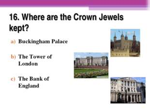 16. Where are the Crown Jewels kept? Buckingham Palace The Tower of London Th