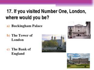 17. If you visited Number One, London, where would you be? Buckingham Palace
