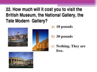 22. How much will it cost you to visit the British Museum, the National Galle