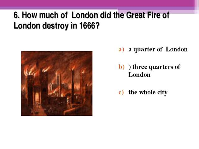 6. How much of London did the Great Fire of London destroy in 1666? a quarter...