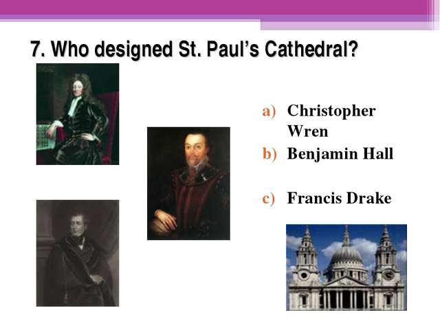 7. Who designed St. Paul's Cathedral? Christopher Wren Benjamin Hall Francis...