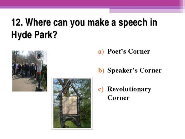 12. Where can you make a speech in Hyde Park? Poet's Corner Speaker's Corner...