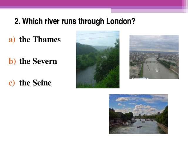 2. Which river runs through London? the Thames the Severn the Seine