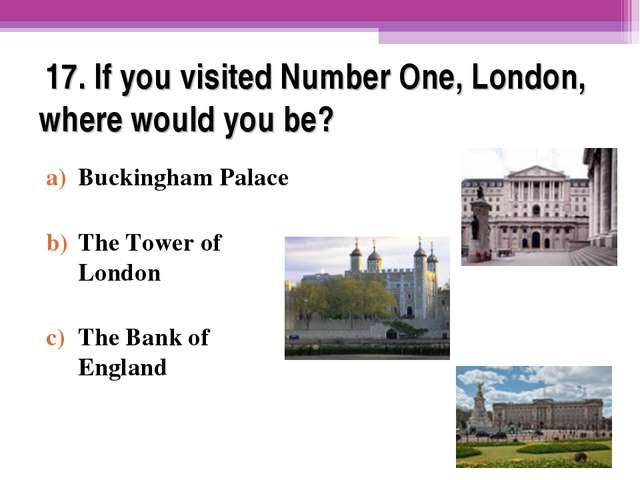 17. If you visited Number One, London, where would you be? Buckingham Palace...
