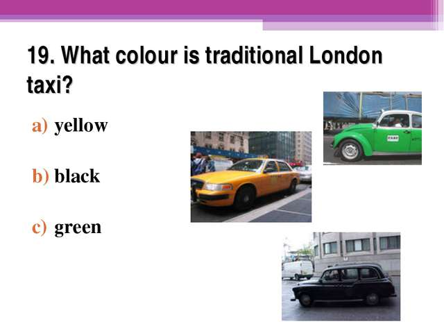 19. What colour is traditional London taxi? yellow black green