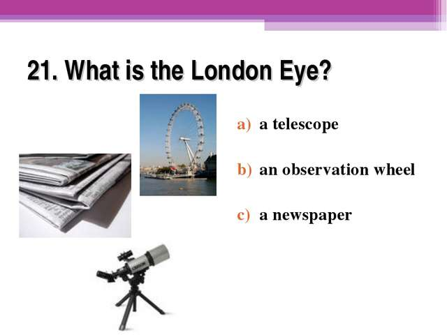 21. What is the London Eye? a telescope an observation wheel a newspaper