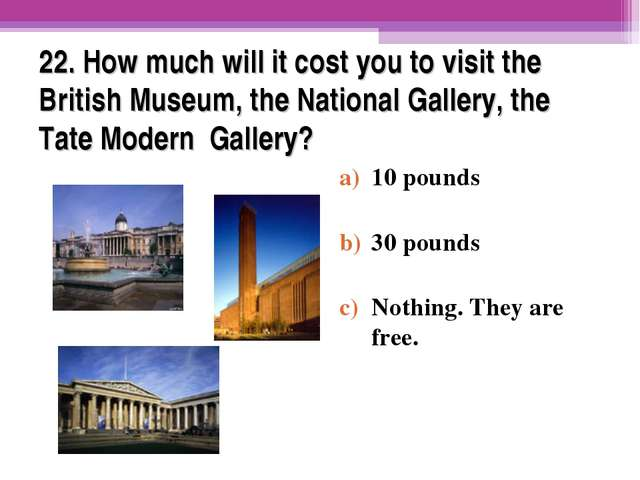 22. How much will it cost you to visit the British Museum, the National Galle...