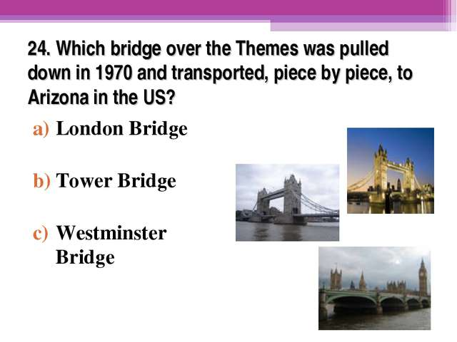 24. Which bridge over the Themes was pulled down in 1970 and transported, pie...