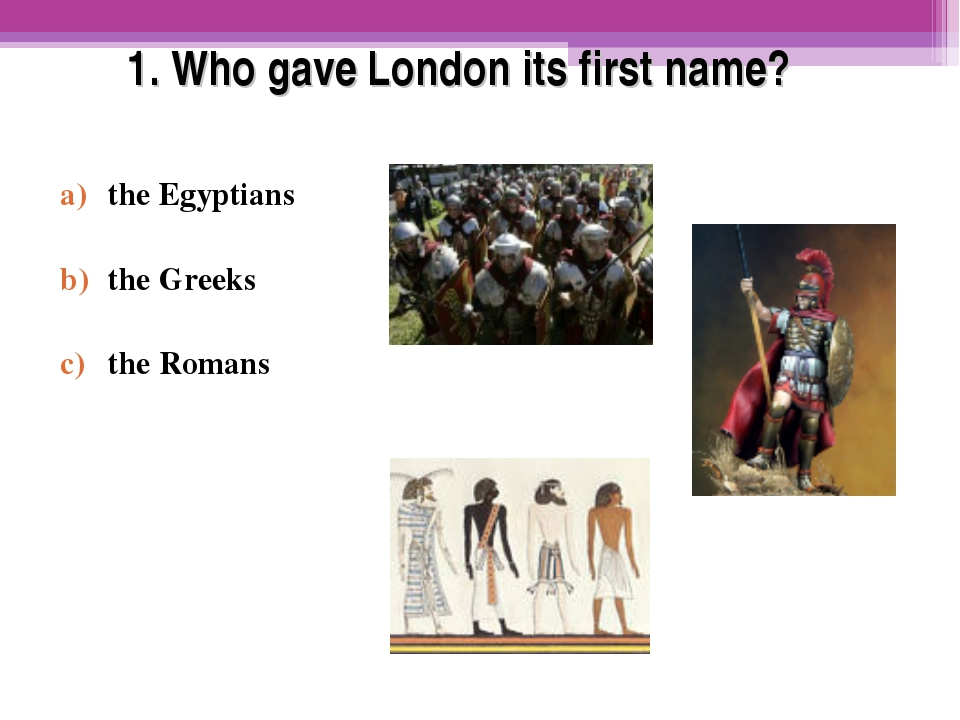 1. Who gave London its first name? the Egyptians the Greeks the Romans