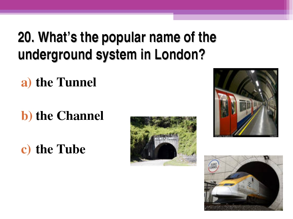 20. What's the popular name of the underground system in London? the Tunnel t...