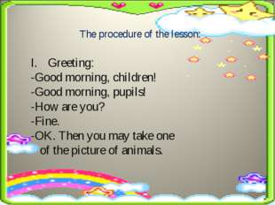 The procedure of the lesson: Greeting: -Good morning, children! -Good morning