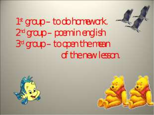 1st group – to do homework. 2nd group – poem in english 3rd group – to open t