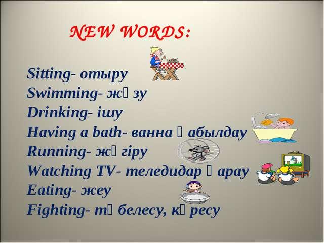 NEW WORDS: Sitting- отыру Swimming- жүзу Drinking- ішу Having a bath- ванна қ...