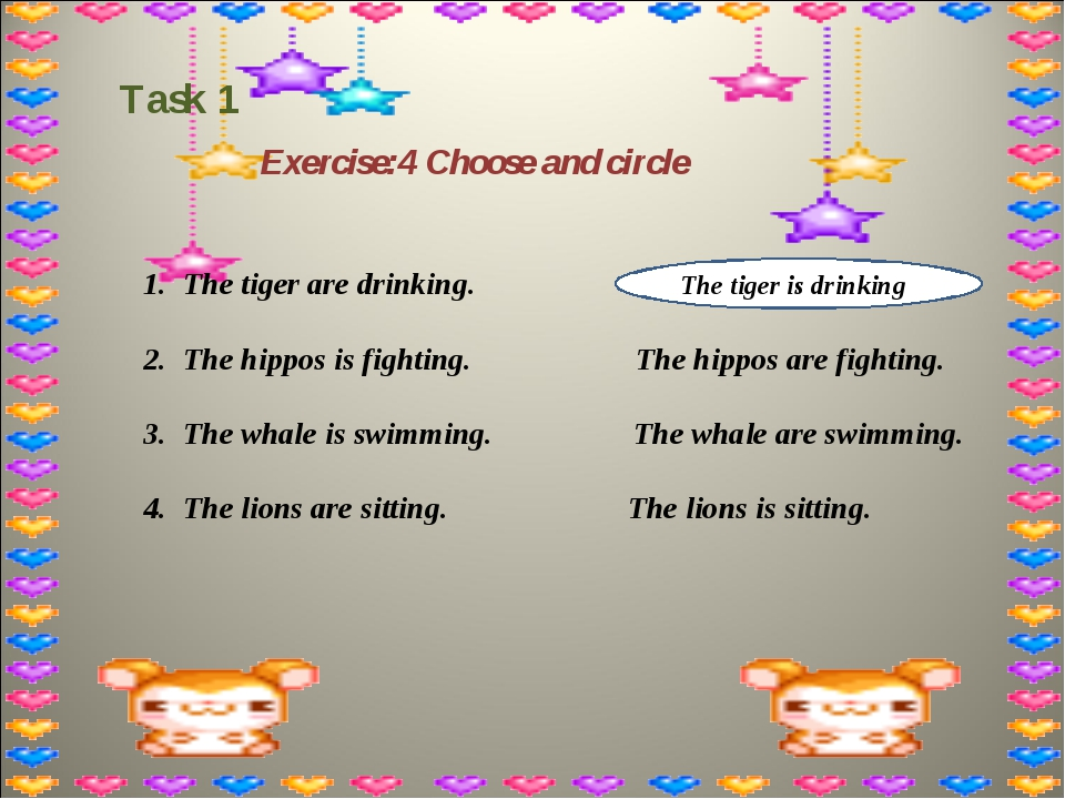 Task 1 Exercise:4 Choose and circle The tiger are drinking. The hippos is fig...