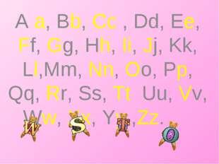 A a, Bb, Cc , Dd, Ee, Ff, Gg, Hh, Ii, Jj, Kk, Ll,Mm, Nn, Oo, Pp, Qq, Rr, Ss,