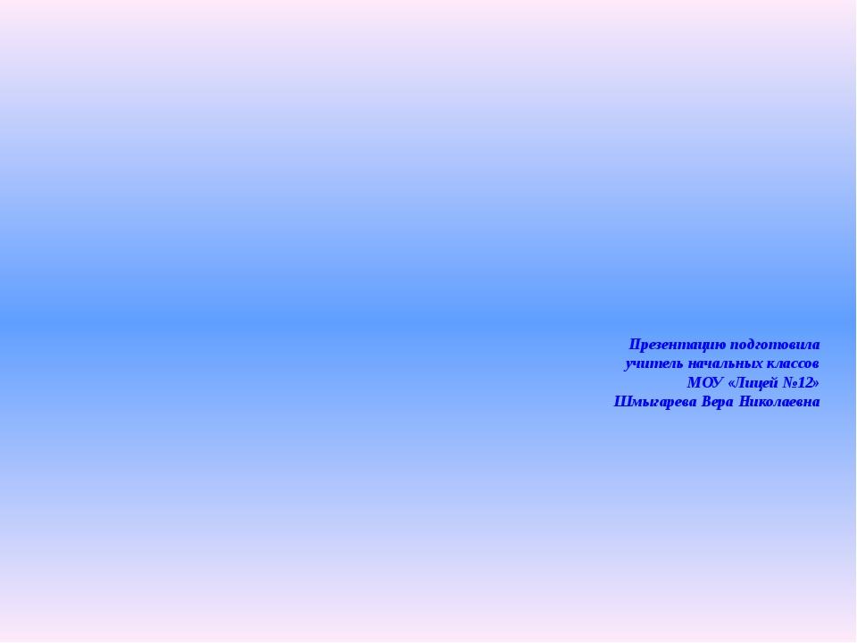 Презентацию подготовила учитель начальных классов МОУ «Лицей №12» Шмыгарева В...