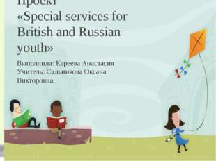 Проект «Special services for British and Russian youth» Выполнила: Кареева Ан