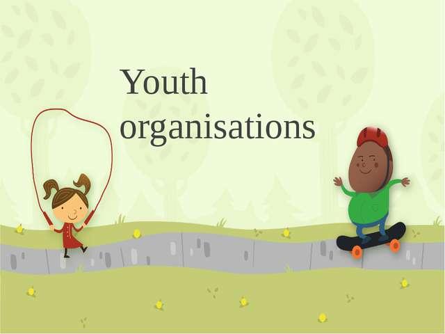 Youth organisations ПРИМЕЧАНИЕ Чтобы изменить изображение на этом слайде, выб...